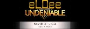 eLDee - NEVER LET U GO ft. Wizkid